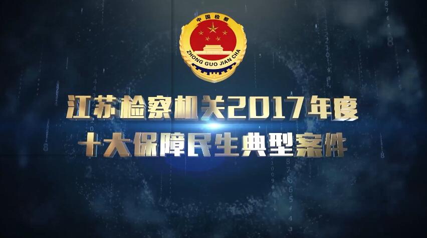 [视频]江苏检察机关2017年度保障民生十大典型案件